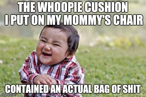 Evil Toddler Meme | THE WHOOPIE CUSHION I PUT ON MY MOMMY'S CHAIR CONTAINED AN ACTUAL BAG OF SHIT | image tagged in memes,evil toddler | made w/ Imgflip meme maker
