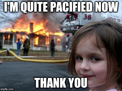 Disaster Girl Meme | I'M QUITE PACIFIED NOW THANK YOU | image tagged in memes,disaster girl | made w/ Imgflip meme maker