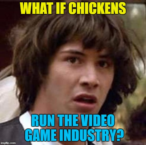 Conspiracy Keanu Meme | WHAT IF CHICKENS RUN THE VIDEO GAME INDUSTRY? | image tagged in memes,conspiracy keanu | made w/ Imgflip meme maker