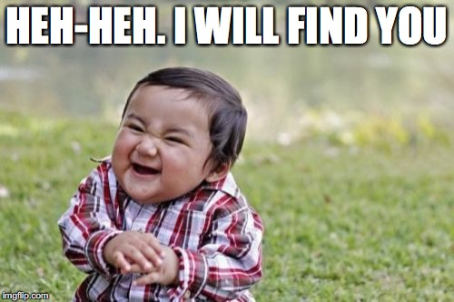 Evil Toddler Meme | HEH-HEH. I WILL FIND YOU | image tagged in memes,evil toddler | made w/ Imgflip meme maker