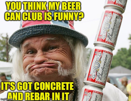 YOU THINK MY BEER CAN CLUB IS FUNNY? IT'S GOT CONCRETE AND REBAR IN IT | image tagged in redneck gummer | made w/ Imgflip meme maker