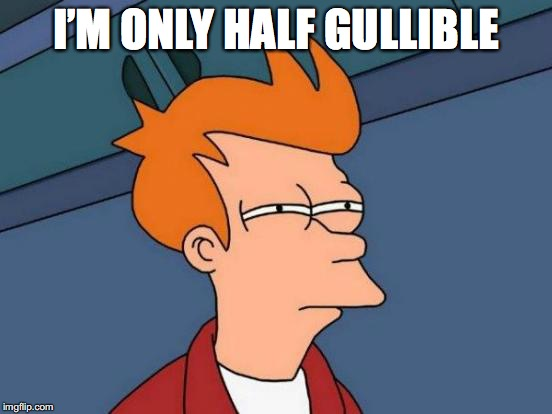 Futurama Fry Meme | I'M ONLY HALF GULLIBLE | image tagged in memes,futurama fry | made w/ Imgflip meme maker