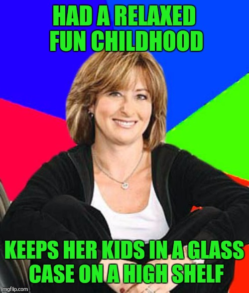 Says she wants to give her kids the childhood she never had | HAD A RELAXED FUN CHILDHOOD KEEPS HER KIDS IN A GLASS CASE ON A HIGH SHELF | image tagged in memes,sheltering suburban mom | made w/ Imgflip meme maker