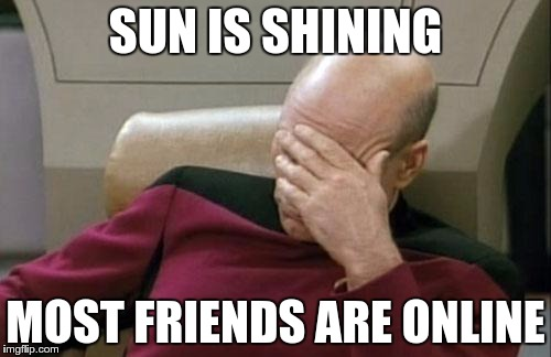 SUNLINE | SUN IS SHINING MOST FRIENDS ARE ONLINE | image tagged in memes,captain picard facepalm,funny | made w/ Imgflip meme maker