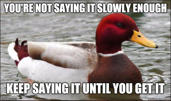 YOU'RE NOT SAYING IT SLOWLY ENOUGH KEEP SAYING IT UNTIL YOU GET IT | made w/ Imgflip meme maker