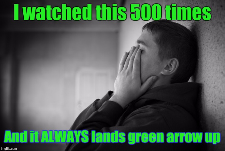 Having a hard time | I watched this 500 times And it ALWAYS lands green arrow up | image tagged in having a hard time | made w/ Imgflip meme maker