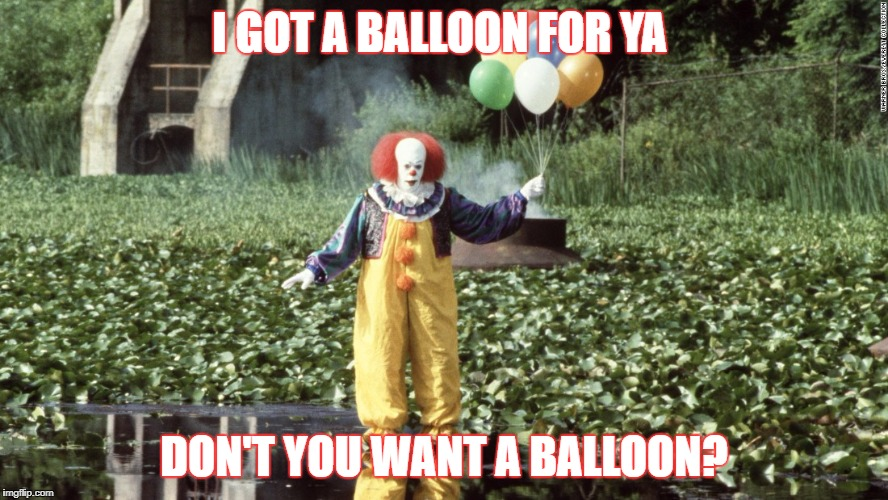 I GOT A BALLOON FOR YA DON'T YOU WANT A BALLOON? | image tagged in pennywise w/ balloons | made w/ Imgflip meme maker