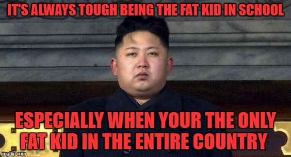 fat kid in school | IT'S ALWAYS TOUGH BEING THE FAT KID IN SCHOOL ESPECIALLY WHEN YOUR THE ONLY FAT KID IN THE ENTIRE COUNTRY | image tagged in kim jong un,fat | made w/ Imgflip meme maker