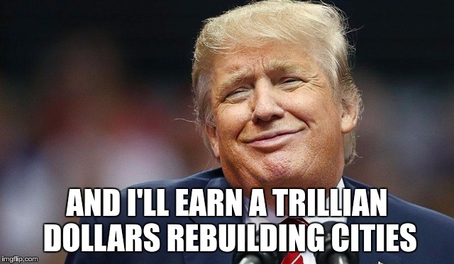 Trump Oopsie | AND I'LL EARN A TRILLIAN DOLLARS REBUILDING CITIES | image tagged in trump oopsie | made w/ Imgflip meme maker