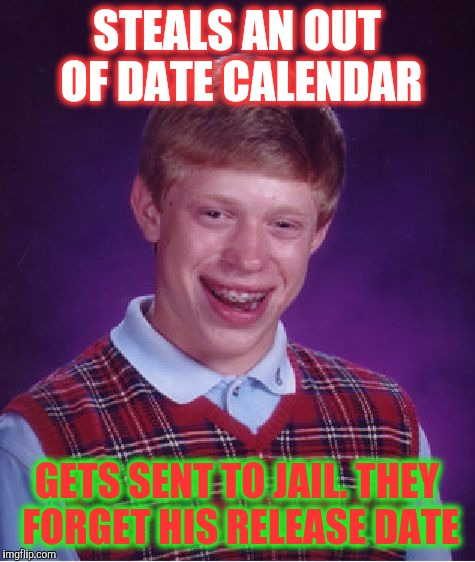 Bad Luck Brian Meme | STEALS AN OUT OF DATE CALENDAR GETS SENT TO JAIL. THEY FORGET HIS RELEASE DATE | image tagged in memes,bad luck brian | made w/ Imgflip meme maker