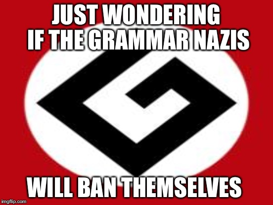 JUST WONDERING IF THE GRAMMAR NAZIS WILL BAN THEMSELVES | made w/ Imgflip meme maker