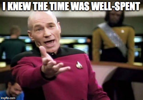 Picard Wtf Meme | I KNEW THE TIME WAS WELL-SPENT | image tagged in memes,picard wtf | made w/ Imgflip meme maker