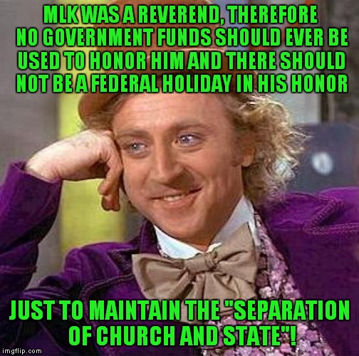 Creepy Condescending Wonka Meme | MLK WAS A REVEREND, THEREFORE NO GOVERNMENT FUNDS SHOULD EVER BE USED TO HONOR HIM AND THERE SHOULD NOT BE A FEDERAL HOLIDAY IN HIS HONOR JU | image tagged in memes,creepy condescending wonka | made w/ Imgflip meme maker