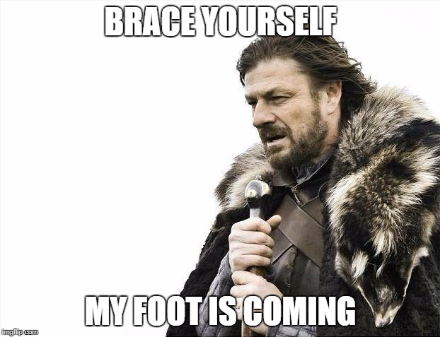 Brace Yourselves X is Coming Meme | BRACE YOURSELF MY FOOT IS COMING | image tagged in memes,brace yourselves x is coming | made w/ Imgflip meme maker