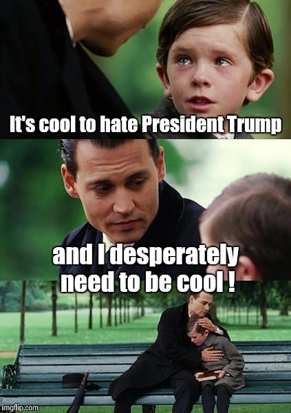 Finding Neverland Meme | It's cool to hate President Trump and I desperately need to be cool ! | image tagged in memes,finding neverland | made w/ Imgflip meme maker