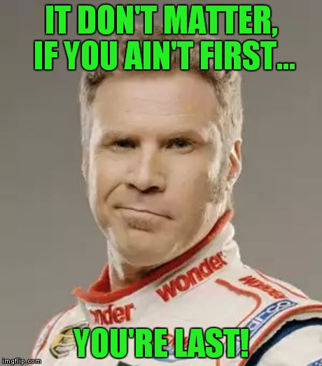 IT DON'T MATTER, IF YOU AIN'T FIRST... YOU'RE LAST! | made w/ Imgflip meme maker