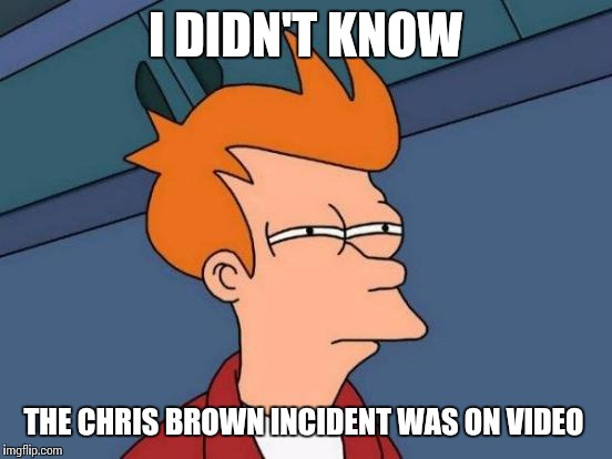 Futurama Fry Meme | I DIDN'T KNOW THE CHRIS BROWN INCIDENT WAS ON VIDEO | image tagged in memes,futurama fry | made w/ Imgflip meme maker