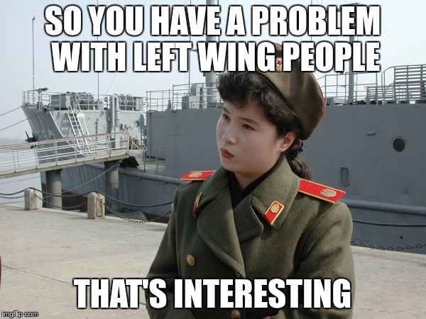 SO YOU HAVE A PROBLEM WITH LEFT WING PEOPLE THAT'S INTERESTING | made w/ Imgflip meme maker