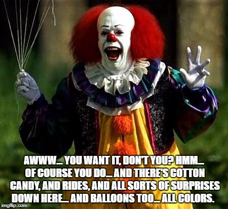 AWWW... YOU WANT IT, DON'T YOU? HMM... OF COURSE YOU DO... AND THERE'S COTTON CANDY, AND RIDES, AND ALL SORTS OF SURPRISES DOWN HERE... AND  | image tagged in pennywise | made w/ Imgflip meme maker