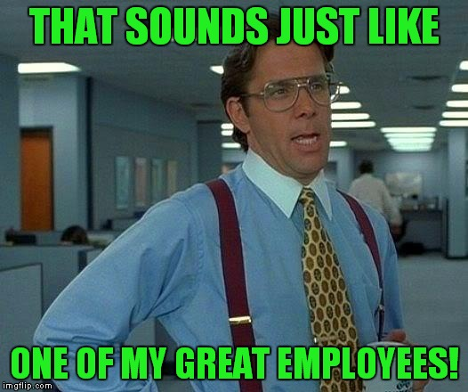 That Would Be Great Meme | THAT SOUNDS JUST LIKE ONE OF MY GREAT EMPLOYEES! | image tagged in memes,that would be great | made w/ Imgflip meme maker