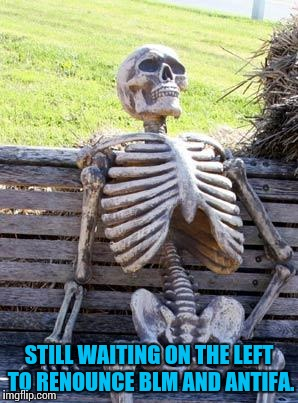 Waiting Skeleton Meme | STILL WAITING ON THE LEFT TO RENOUNCE BLM AND ANTIFA. | image tagged in memes,waiting skeleton | made w/ Imgflip meme maker