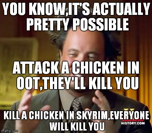 Ancient Aliens Meme | YOU KNOW,IT'S ACTUALLY PRETTY POSSIBLE ATTACK A CHICKEN IN OOT,THEY'LL KILL YOU KILL A CHICKEN IN SKYRIM,EVERYONE WILL KILL YOU | image tagged in memes,ancient aliens | made w/ Imgflip meme maker