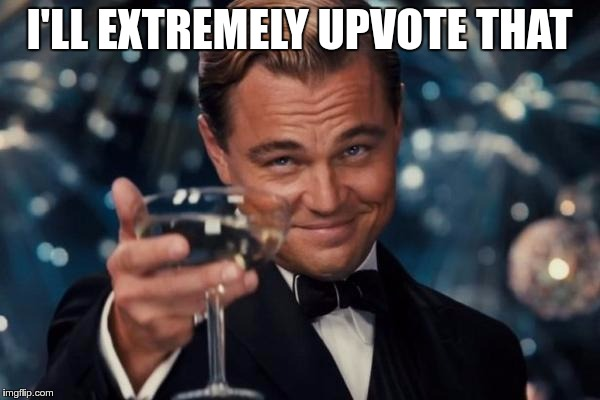 Leonardo Dicaprio Cheers Meme | I'LL EXTREMELY UPVOTE THAT | image tagged in memes,leonardo dicaprio cheers | made w/ Imgflip meme maker