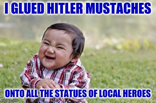This feels like some sort of unplanned Statue Week | I GLUED HITLER MUSTACHES ONTO ALL THE STATUES OF LOCAL HEROES | image tagged in memes,evil toddler,statues,history,lol | made w/ Imgflip meme maker