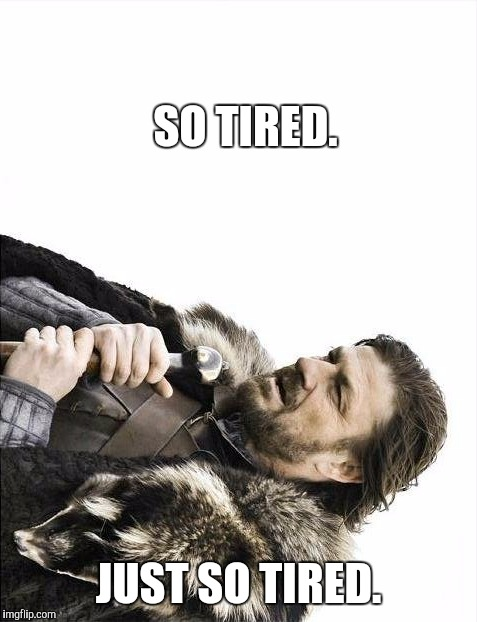 *************** | SO TIRED. JUST SO TIRED. | image tagged in memes,brace yourselves x is coming | made w/ Imgflip meme maker