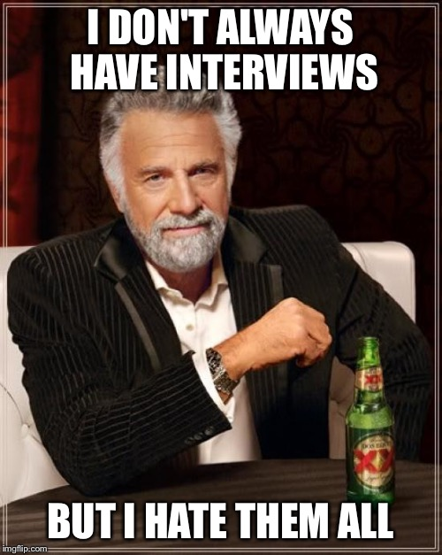 The Most Interesting Man In The World Meme | I DON'T ALWAYS HAVE INTERVIEWS BUT I HATE THEM ALL | image tagged in memes,the most interesting man in the world | made w/ Imgflip meme maker