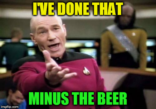 Picard Wtf Meme | I'VE DONE THAT MINUS THE BEER | image tagged in memes,picard wtf | made w/ Imgflip meme maker