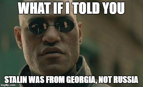 Matrix Morpheus Meme | WHAT IF I TOLD YOU STALIN WAS FROM GEORGIA, NOT RUSSIA | image tagged in memes,matrix morpheus | made w/ Imgflip meme maker