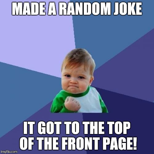 Thanks everyone for upvoting!! | MADE A RANDOM JOKE IT GOT TO THE TOP OF THE FRONT PAGE! | image tagged in memes,success kid,front page,top of the front page,thank you,tigerlegend1046 | made w/ Imgflip meme maker