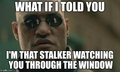 Matrix Morpheus Meme | WHAT IF I TOLD YOU I'M THAT STALKER WATCHING YOU THROUGH THE WINDOW | image tagged in memes,matrix morpheus | made w/ Imgflip meme maker