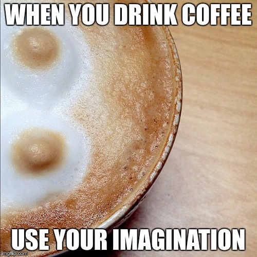 Coffee Gender | WHEN YOU DRINK COFFEE USE YOUR IMAGINATION | image tagged in coffee gender | made w/ Imgflip meme maker