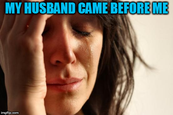 First World Problems Meme | MY HUSBAND CAME BEFORE ME | image tagged in memes,first world problems | made w/ Imgflip meme maker