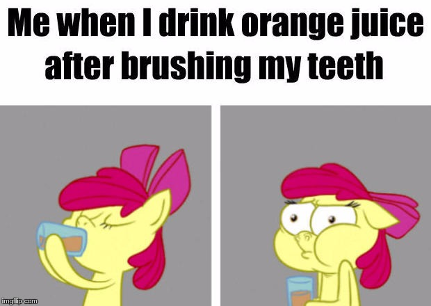 Toothpaste & OJ Problems | ME WHEN I DRINK ORANGE JUICE AFTER BRUSHING MY TEETH | image tagged in memes,funny,orange juice,toothpaste | made w/ Imgflip meme maker