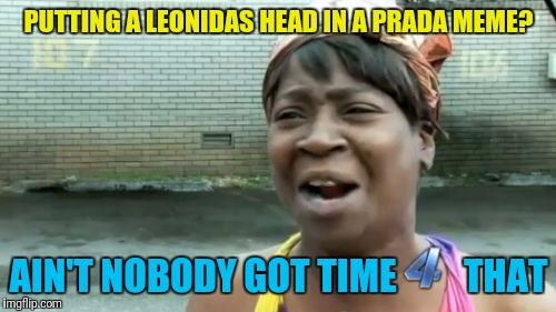 Aint Nobody Got Time For That Meme | PUTTING A LEONIDAS HEAD IN A PRADA MEME? AIN'T NOBODY GOT TIME         THAT | image tagged in memes,aint nobody got time for that | made w/ Imgflip meme maker