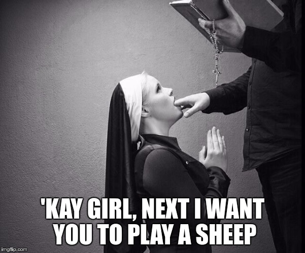 'KAY GIRL, NEXT I WANT YOU TO PLAY A SHEEP | made w/ Imgflip meme maker