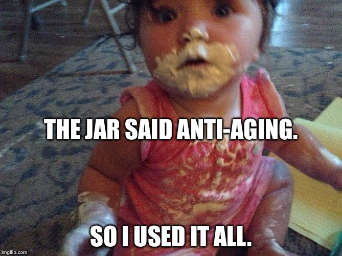 Baby Caught With Messy Face | THE JAR SAID ANTI-AGING. SO I USED IT ALL. | image tagged in baby,aging,surprised | made w/ Imgflip meme maker