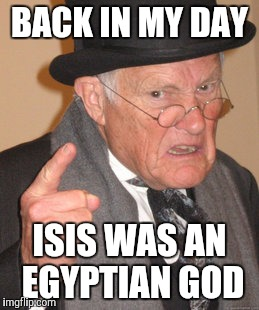 Back In My Day Meme | BACK IN MY DAY ISIS WAS AN EGYPTIAN GOD | image tagged in memes,back in my day | made w/ Imgflip meme maker