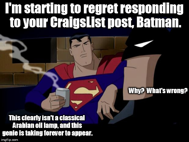 He's the Dark Knight, not an Arabian night. | I'm starting to regret responding to your CraigsList post, Batman. Why?  What's wrong? This clearly isn't a classical Arabian oil lamp, and  | image tagged in batman and superman,memes,meme,batman slapping robin | made w/ Imgflip meme maker