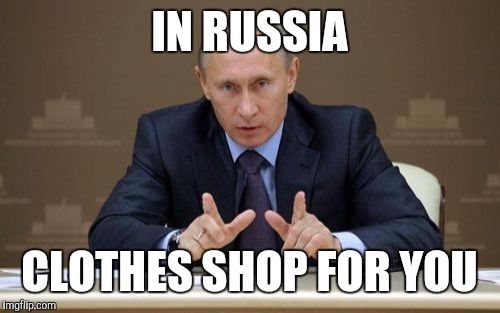 Vladimir Putin | IN RUSSIA CLOTHES SHOP FOR YOU | image tagged in memes,vladimir putin | made w/ Imgflip meme maker