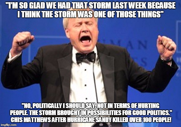 "Chris Matthews mad not getting kissed | ""I'M SO GLAD WE HAD THAT STORM LAST WEEK BECAUSE I THINK THE STORM WAS ONE OF THOSE THINGS"" ""NO, POLITICALLY I SHOULD SAY. NOT IN TERMS OF H 