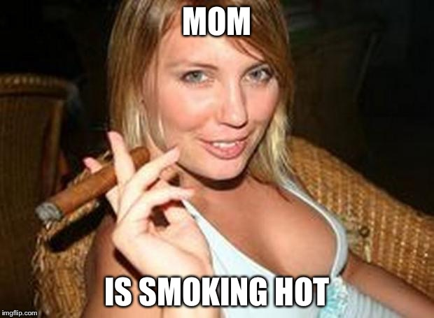 Hot cigar | MOM IS SMOKING HOT | image tagged in hot cigar | made w/ Imgflip meme maker