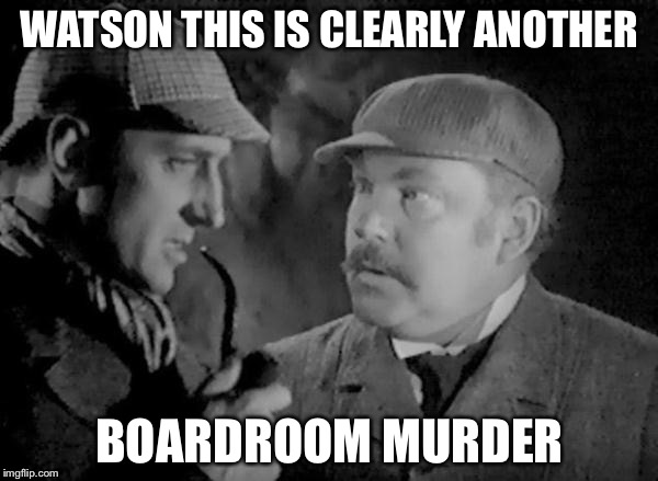 Holmes and Watson | WATSON THIS IS CLEARLY ANOTHER BOARDROOM MURDER | image tagged in holmes and watson | made w/ Imgflip meme maker