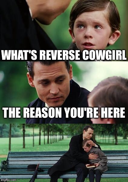 Finding Neverland Meme | WHAT'S REVERSE COWGIRL THE REASON YOU'RE HERE | image tagged in memes,finding neverland | made w/ Imgflip meme maker