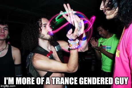 TRANSGENDER CONFUSION | I'M MORE OF A TRANCE GENDERED GUY | image tagged in memes,funny,trance,transgender,gender,identity | made w/ Imgflip meme maker
