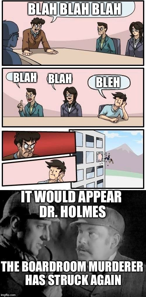 The boardroom serial killer | BLAH BLAH BLAH BLAH BLAH BLEH IT WOULD APPEAR DR. HOLMES THE BOARDROOM MURDERER HAS STRUCK AGAIN | image tagged in boardroom meeting suggestion,sherlock holmes,serial killer,memes | made w/ Imgflip meme maker