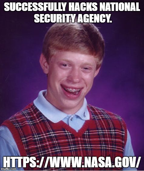 Bad Luck Brian Meme | SUCCESSFULLY HACKS NATIONAL SECURITY AGENCY. HTTPS://WWW.NASA.GOV/ | image tagged in memes,bad luck brian | made w/ Imgflip meme maker